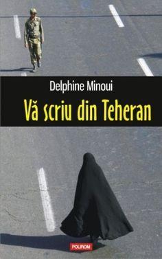 Va scriu din Teheran - Delphine Minoui (iunie 2015)