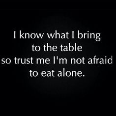I know what I bring to the table so trust me I'm not afraid to eat alone.