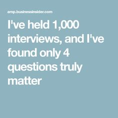 I've held 1,000 interviews, and I've found only 4 questions truly matter