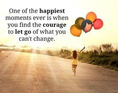 One of the happiest moments ever is when you find the courage to let go of what you can't change. #Inspirational #Life #Happiness #LetGo #picturequotes  View more #quotes on http://quotes-lover.com