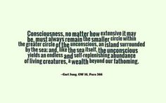 Consciousness, no matter how extensive it may be, must always remain the smaller circle within the greater circle of the unconscious, an island surrounded by the sea; and, like the sea itself, the unconscious yields an endless and self-replenishing abundance of living creatures, a wealth beyond our fathoming. ~Carl Jung, CW 16, Para 366.