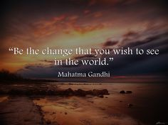 """Be the change that you wish to see in the world"" ― Mahatma Gandhi"