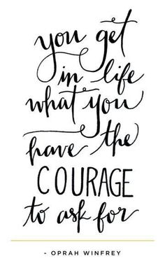 You get in life what you have the courage to ask for ~Oprah Winfrey~