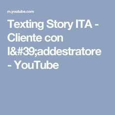 Texting Story ITA - Cliente con l'addestratore - YouTube
