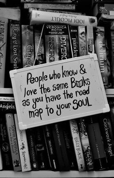 """""""People who know and love the same books as you have the road map to your soul."""""""