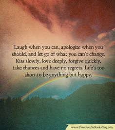 Laugh when you can, apologize when you should, and let go of what you can't change. Kiss slowly, love deeply, forgive quickly, take chances and have no regrets. Life's too short to be a…