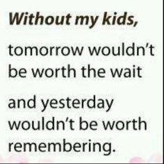 Oh so very true, my children are my everything and I try to thank God every day for blessing me so richly with each one of them...Devon, Tyler, Megan, Matthew....