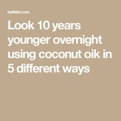 Look 10 years younger overnight using coconut oik in 5 different ways