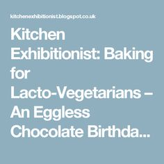 Kitchen Exhibitionist: Baking for Lacto-Vegetarians – An Eggless Chocolate Birthday Cake