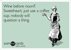 Wine before noon?! Sweetheart, just use a coffee cup, nobody will question a thing.