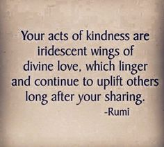"""Quotes: """"Your acts of are iridescent wings of which linger and continue to uplift others long after your ---Rumi. Rumi Quotes, Life Quotes, Inspirational Quotes, Quotable Quotes, Wisdom Quotes, The Words, Word Of Wisdom, Great Quotes, Quotes To Live By"""