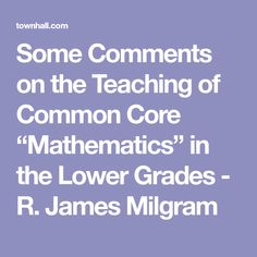 "Some Comments on the Teaching of Common Core ""Mathematics"" in the Lower Grades - R. James Milgram"
