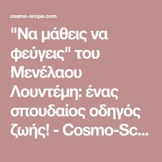 """""""Να μάθεις να φεύγεις"""" του Μενέλαου Λουντέμη: ένας σπουδαίος οδηγός ζωής! - Cosmo-Scope.com Great Words, Wise Words, Cosmos, Quotes, Magazine, Quotations, Wisdom Sayings, Outer Space, Word Of Wisdom"""