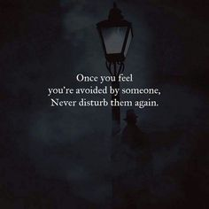 Once you feel you are avoided by someone: never disturb them again