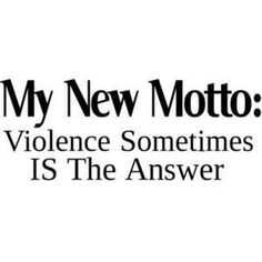 Violence sometimes is the answer!