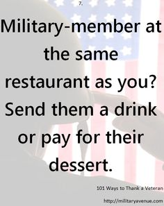 101 Ways to Thank a Veteran: Military-member at the same restaurant as you? Send them a drink or pay for their dessert.
