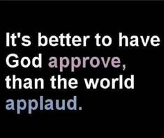It's better to have God Approve than the world applaud. #RealTalk