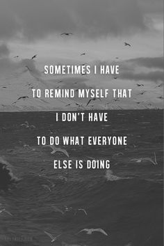 Sometimes I have to remind myself that I don't have to do what everyone else is doing. thedailyquotes.com