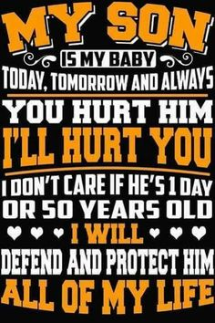 MY SON IS MY BABY TODAY, TOMORROW AND ALWAYS YOU HURT HIM I'LL HURT YOU I DON'T CARE IF HE'S 1 DAY OR 50 YEARS OLD I WILL DEFEND AND PROTECT HIM ALL OF MY LIFE