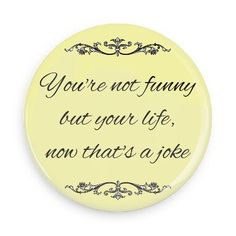 You're not funny but you life, now that's a joke - Witty Insults Buttons - Custom Buttons - Promotional Badges - Pins - Wacky Buttons