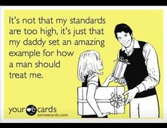 It's not that my standards are too high, it's just that my daddy set an amazing example of how a man should treat me.