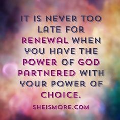 It is never too late for renewal when you have the power of God partnered with your power of choice. www.sheismore.com
