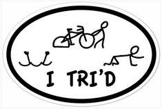 "I always said, ""I want to do a triathlon then get a sticker that says, ""I Tri'd""."" Now I found it!"