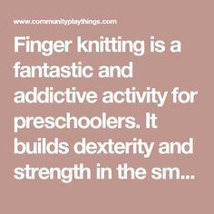 Finger knitting is a fantastic and addictive activity for preschoolers. It builds dexterity and strength in the small muscles which control the hand, fingers, and thumb—all critical for later writing skills.