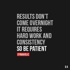 Results Don't Come Over Night It requires hard work and consistency, so be patient.