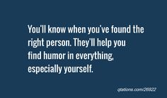 You'll know when you've found the right person. They'll help you find humor in everything, especially yourself.