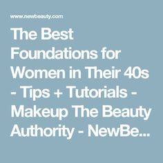 The Best Foundations for Women in Their 40s - Tips + Tutorials - Makeup The Beauty Authority - NewBeauty