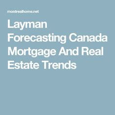 Layman Forecasting Canada Mortgage And Real Estate Trends