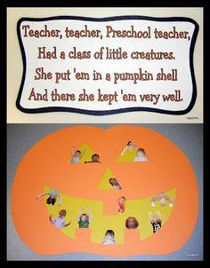 Teacher, teacher, Preschool teacher, Had a class of little creatures. She put 'em in a pumpkin shell And there she kept 'em very well.  CUTE!