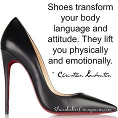 Shoes transform your body language and attitude. They lift you physically and emotionally. ~ Christian Louboutin