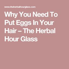 Why You Need To Put Eggs In Your Hair – The Herbal Hour Glass