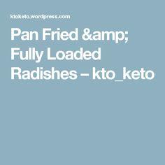 Pan Fried & Fully Loaded Radishes – kto_keto