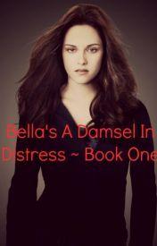 (1) Bella's A Damsel In Distress ~ Book One - Wattpad
