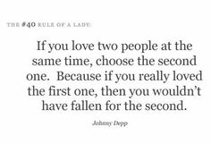 If you love two people at the same time, choose the second one.Because if you really loved the first one, then. you wouldn't have fallen for the second one! ~Johnny Depp ~ (what happen first one.you were too busy with yourself? All Quotes, Quotes To Live By, Short Quotes, Crush Quotes, Quotable Quotes, Wisdom Quotes, Cool Words, Wise Words, Wise Sayings