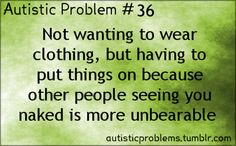 Autistic Problem Number 36: Not wanting to wear clothing, but having to put things on because other people seeing you naked is more unbearab...