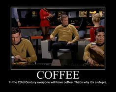 coffee....Star Trek, yeah probably where my obsession with it started....