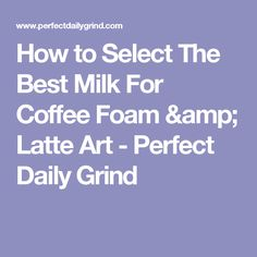 How to Select The Best Milk For Coffee Foam & Latte Art - Perfect Daily Grind