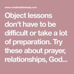 Object lessons don't have to be difficult or take a lot of preparation. Try these about prayer, relationships, God's love & more! These could also be short individual Bible devotions. Sermons For Kids, Childrens Sermons, Prayers For Children, Bible Study For Kids, Children Church, Lds Object Lessons, Youth Bible Lessons, Youth Group Lessons, Youth Groups