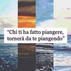 ''Chi ti ha fatto piangere,tornera' da te piangendo''.