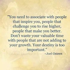 You need to associate with people that INSPIRE You ... Your Destiny is too important ... Osteen