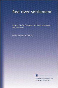 Red river settlement: Papers in the Canadian archives relating to the pioneers: Public Archives of Canada.: Amazon.com: Books