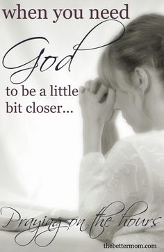 When you need God to be a little bit closer (learning to pray on the hours)