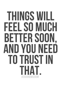 Things will feel so much better soon, and you need to trust in that.