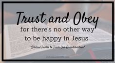 Trust and Obey for there's no other way to be happy in Jesus, but to trust and obey - Biblical Truths to instill into my Grandchildren Trusting and obeying God = His blessings in this life