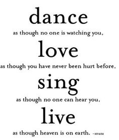 Dance as though no one is watching you. Love as though you have never been hurt before. Sing as though no one can hear you. Live as though heaven is on earth. ~ Souza
