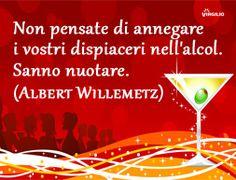 Non pensate di annegare i vostri dispiaceri nell'alcool. Sanno nuotare . Albert Willemetz